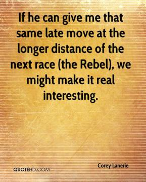 Corey Lanerie - If he can give me that same late move at the longer distance of the next race (the Rebel), we might make it real interesting.