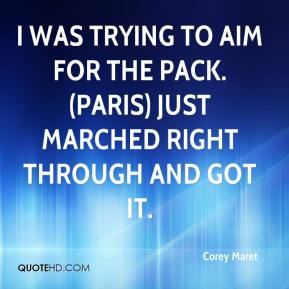 Corey Maret - I was trying to aim for the pack. (Paris) just marched right through and got it.