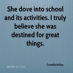 Cornelia Kelley - She dove into school and its activities. I truly believe she was destined for great things.
