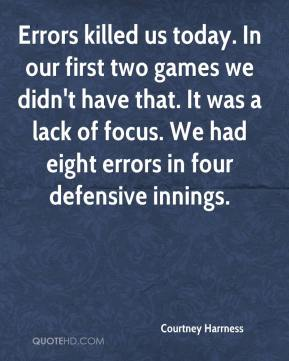 Courtney Harrness - Errors killed us today. In our first two games we didn't have that. It was a lack of focus. We had eight errors in four defensive innings.