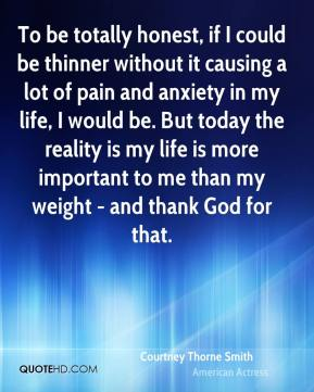 Courtney Thorne Smith - To be totally honest, if I could be thinner without it causing a lot of pain and anxiety in my life, I would be. But today the reality is my life is more important to me than my weight - and thank God for that.