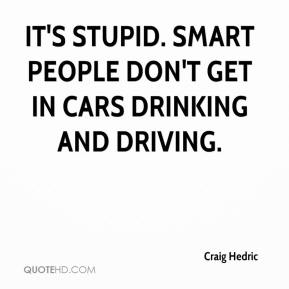 Craig Hedric - It's stupid. Smart people don't get in cars drinking and driving.
