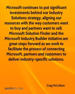 Craig McCollum - Microsoft continues to put significant investments behind our Industry Solutions strategy, aligning our resources with the way customers want to buy and partners want to sell. Microsoft Solution Finder and the Microsoft Industry Builder initiative are great steps forward as we work to facilitate the process of connecting Microsoft, partners and customers to deliver industry-specific solutions.