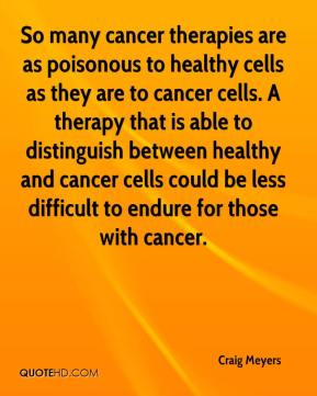 Craig Meyers - So many cancer therapies are as poisonous to healthy cells as they are to cancer cells. A therapy that is able to distinguish between healthy and cancer cells could be less difficult to endure for those with cancer.