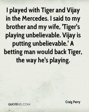Craig Parry - I played with Tiger and Vijay in the Mercedes. I said to my brother and my wife, 'Tiger's playing unbelievable. Vijay is putting unbelievable.' A betting man would back Tiger, the way he's playing.