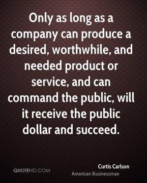 Curtis Carlson - Only as long as a company can produce a desired, worthwhile, and needed product or service, and can command the public, will it receive the public dollar and succeed.