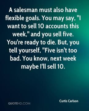 Curtis Carlson - A salesman must also have flexible goals. You may say, ''I want to sell 10 accounts this week,'' and you sell five. You're ready to die. But, you tell yourself, ''Five isn't too bad. You know, next week maybe I'll sell 10.