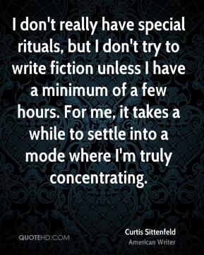 Curtis Sittenfeld - I don't really have special rituals, but I don't try to write fiction unless I have a minimum of a few hours. For me, it takes a while to settle into a mode where I'm truly concentrating.