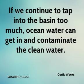 Curtis Weeks - If we continue to tap into the basin too much, ocean water can get in and contaminate the clean water.