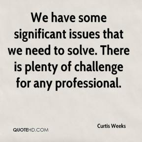 Curtis Weeks - We have some significant issues that we need to solve. There is plenty of challenge for any professional.