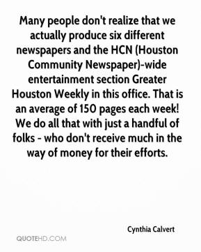 Cynthia Calvert - Many people don't realize that we actually produce six different newspapers and the HCN (Houston Community Newspaper)-wide entertainment section Greater Houston Weekly in this office. That is an average of 150 pages each week! We do all that with just a handful of folks - who don't receive much in the way of money for their efforts.