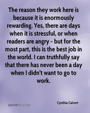Cynthia Calvert - The reason they work here is because it is enormously rewarding. Yes, there are days when it is stressful, or when readers are angry - but for the most part, this is the best job in the world. I can truthfully say that there has never been a day when I didn't want to go to work.