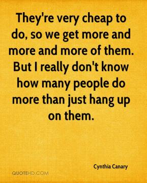 They're very cheap to do, so we get more and more and more of them. But I really don't know how many people do more than just hang up on them.