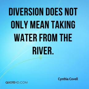 Cynthia Covell - Diversion does not only mean taking water from the river.