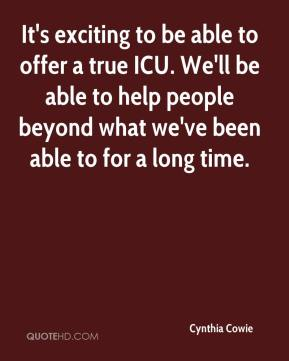 Cynthia Cowie - It's exciting to be able to offer a true ICU. We'll be able to help people beyond what we've been able to for a long time.