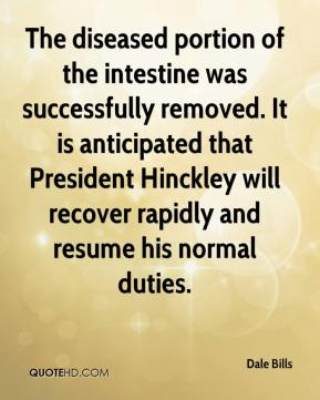 Dale Bills - The diseased portion of the intestine was successfully removed. It is anticipated that President Hinckley will recover rapidly and resume his normal duties.