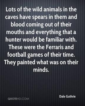 Lots of the wild animals in the caves have spears in them and blood coming out of their mouths and everything that a hunter would be familiar with. These were the Ferraris and football games of their time. They painted what was on their minds.