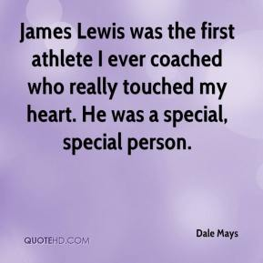 Dale Mays - James Lewis was the first athlete I ever coached who really touched my heart. He was a special, special person.