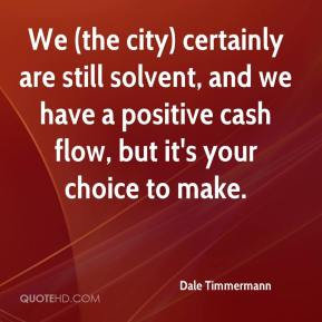Dale Timmermann - We (the city) certainly are still solvent, and we have a positive cash flow, but it's your choice to make.