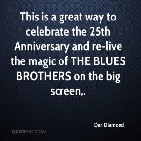Dan Diamond - This is a great way to celebrate the 25th Anniversary and re-live the magic of THE BLUES BROTHERS on the big screen.