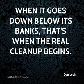 Dan Levin - When it goes down below its banks, that's when the real cleanup begins.