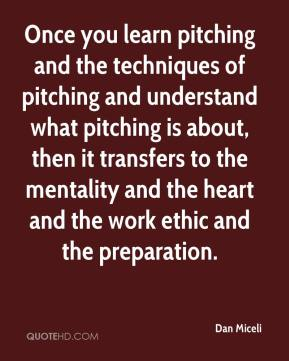 Dan Miceli - Once you learn pitching and the techniques of pitching and understand what pitching is about, then it transfers to the mentality and the heart and the work ethic and the preparation.