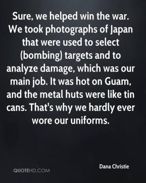 Dana Christie - Sure, we helped win the war. We took photographs of Japan that were used to select (bombing) targets and to analyze damage, which was our main job. It was hot on Guam, and the metal huts were like tin cans. That's why we hardly ever wore our uniforms.