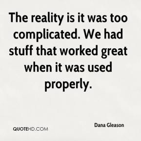 Dana Gleason - The reality is it was too complicated. We had stuff that worked great when it was used properly.