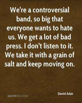 Daniel Adair - We're a controversial band, so big that everyone wants to hate us. We get a lot of bad press. I don't listen to it. We take it with a grain of salt and keep moving on.