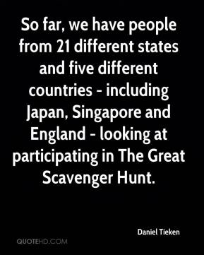 Daniel Tieken - So far, we have people from 21 different states and five different countries - including Japan, Singapore and England - looking at participating in The Great Scavenger Hunt.
