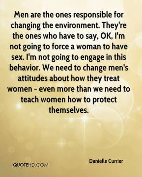 Danielle Currier - Men are the ones responsible for changing the environment. They're the ones who have to say, OK, I'm not going to force a woman to have sex. I'm not going to engage in this behavior. We need to change men's attitudes about how they treat women - even more than we need to teach women how to protect themselves.