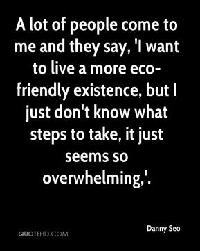 A lot of people come to me and they say, 'I want to live a more eco-friendly existence, but I just don't know what steps to take, it just seems so overwhelming,'.