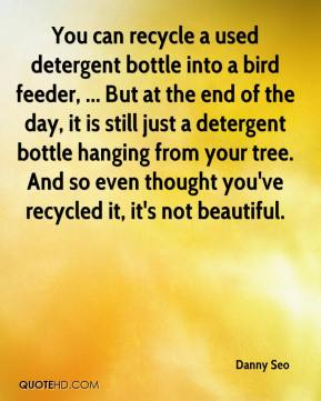 You can recycle a used detergent bottle into a bird feeder, ... But at the end of the day, it is still just a detergent bottle hanging from your tree. And so even thought you've recycled it, it's not beautiful.