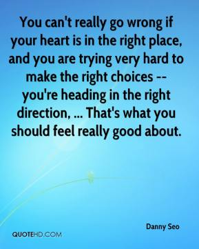 You can't really go wrong if your heart is in the right place, and you are trying very hard to make the right choices -- you're heading in the right direction, ... That's what you should feel really good about.