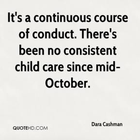 Dara Cashman - It's a continuous course of conduct. There's been no consistent child care since mid-October.