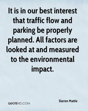 Darren Mattix - It is in our best interest that traffic flow and parking be properly planned. All factors are looked at and measured to the environmental impact.