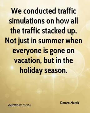 Darren Mattix - We conducted traffic simulations on how all the traffic stacked up. Not just in summer when everyone is gone on vacation, but in the holiday season.