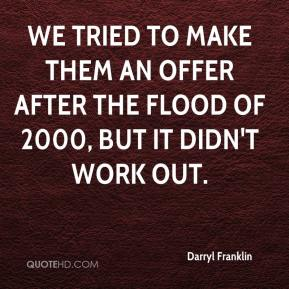 Darryl Franklin - We tried to make them an offer after the flood of 2000, but it didn't work out.
