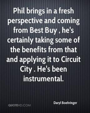 Phil brings in a fresh perspective and coming from Best Buy , he's certainly taking some of the benefits from that and applying it to Circuit City . He's been instrumental.