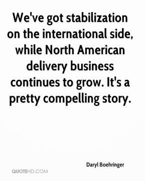 Daryl Boehringer - We've got stabilization on the international side, while North American delivery business continues to grow. It's a pretty compelling story.