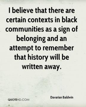 Davarian Baldwin - I believe that there are certain contexts in black communities as a sign of belonging and an attempt to remember that history will be written away.