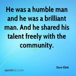 Dave Klink - He was a humble man and he was a brilliant man. And he shared his talent freely with the community.