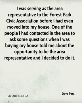 Dave Paul - I was serving as the area representative to the Forest Park Civic Association before I had even moved into my house. One of the people I had contacted in the area to ask some questions when I was buying my house told me about the opportunity to be the area representative and I decided to do it.