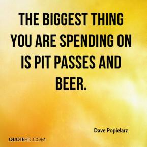 Dave Popielarz - The biggest thing you are spending on is pit passes and beer.