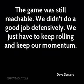 Dave Serrano - The game was still reachable. We didn't do a good job defensively. We just have to keep rolling and keep our momentum.