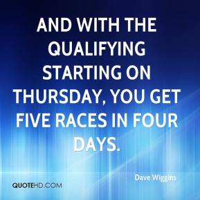 Dave Wiggins - And with the qualifying starting on Thursday, you get five races in four days.