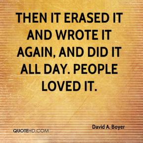 David A. Boyer - Then it erased it and wrote it again, and did it all day. People loved it.