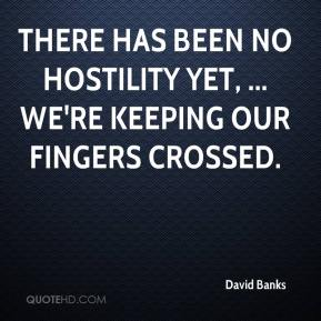 David Banks - There has been no hostility yet, ... We're keeping our fingers crossed.
