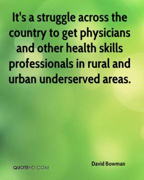David Bowman - It's a struggle across the country to get physicians and other health skills professionals in rural and urban underserved areas.