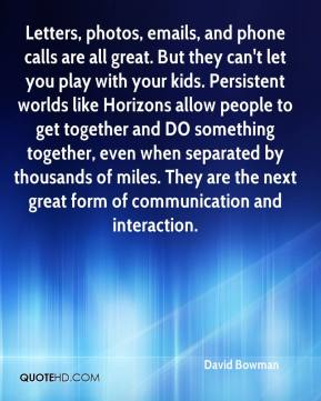 David Bowman - Letters, photos, emails, and phone calls are all great. But they can't let you play with your kids. Persistent worlds like Horizons allow people to get together and DO something together, even when separated by thousands of miles. They are the next great form of communication and interaction.